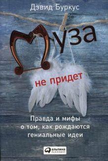 Буркус Д. - Муза не придет: Правда и мифы о том, как рождаются гениальные идеи (обложка) обложка книги