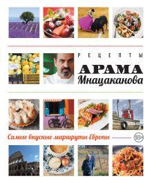 Мнацаканов А. - Рецепты Арама Мнацаканова. Самые вкусные маршруты Европы (книга в суперобложке) обложка книги