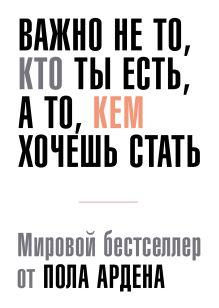 Арден П. - Важно не то, кто ты есть, а то, кем ты хочешь стать обложка книги