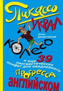 Обложка Пикассо украл колесо, и еще 39 лингвистических конфет для ежедневного прогресса в английском Антон Брежестовский