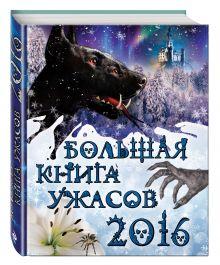 Арсеньева Е.А., Артамонова Е.В., Ольшевская С. - Большая книга ужасов 2016 обложка книги