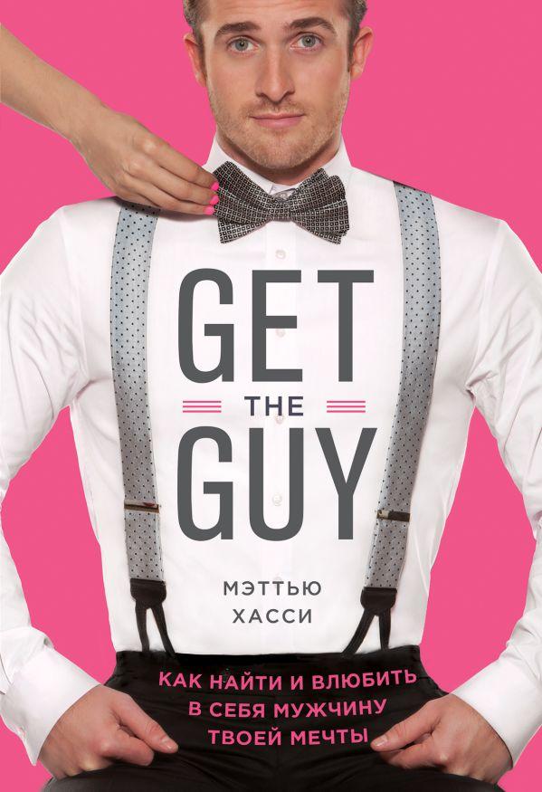 Get the Guy. Как найти и влюбить в себя мужчину твоей мечты  Автор: Мэтью Хасси