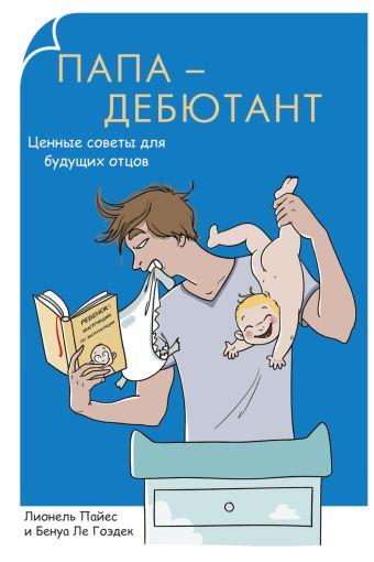 Родители-дебютанты.Папа-дебютант. Ценные советы для будущих отцов Пайес Л.