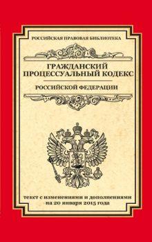 - Гражданский процессуальный кодекс Российской Федерации: текст с изм. и доп. на 20 января 2015 г. обложка книги