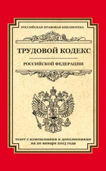 - Трудовой кодекс Российской Федерации: текст с изм. и доп. на 20 января 2015 г. обложка книги