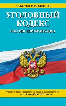 Уголовный кодекс Российской Федерации : текст с изм. и доп. на 15 декабря 2014 г.