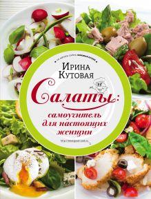 Обложка Салаты: самоучитель для настоящих женщин Ирина Кутовая