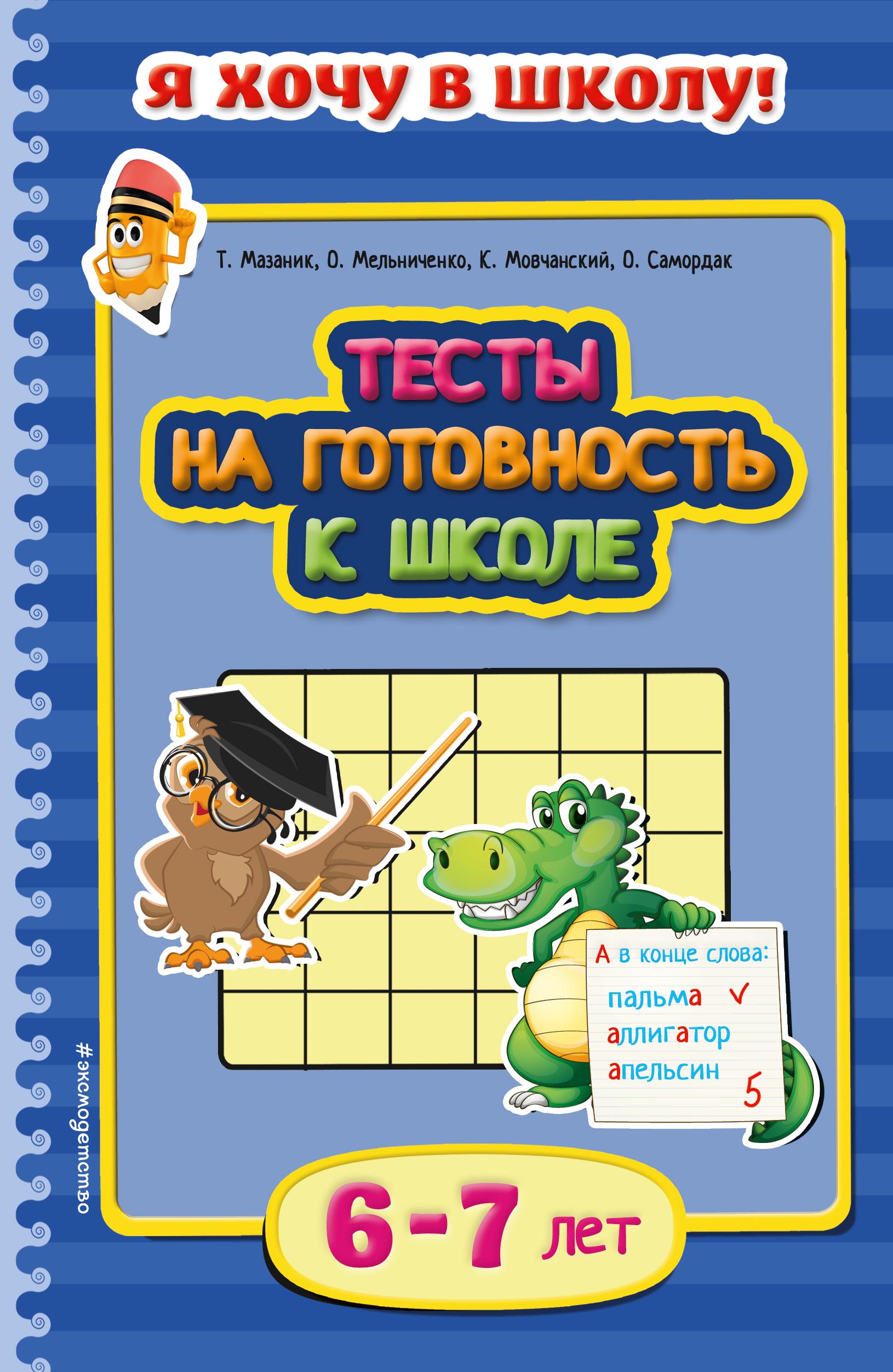 Тесты на готовность к школе: для детей 6-7 лет ( Мазаник Т.М., Мельниченко О., Мовчанский К.Е.  )