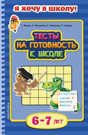 Тесты на готовность к школе: для детей 6-7 лет Мазаник Т.М., Мельниченко О., Мовчанский К.Е.