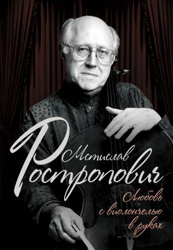 Мстислав Ростропович. Любовь с виолончелью в руках Афанасьева О.В.