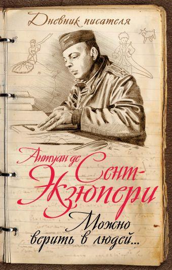 Можно верить в людей… Записные книжки хорошего человека Сент-Экзюпери А. де