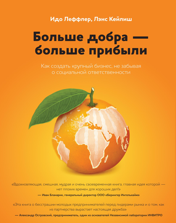 Леффлер И.; Кейлиш Л. Больше добра – больше прибыли. Как создать крупный бизнес, не забывая о социальной ответственности
