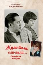 Обложка Жили-были, ели-пили. Семейные истории Екатерина Рождественская