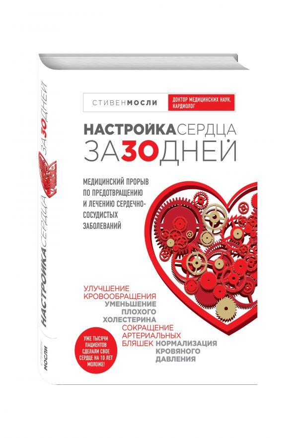 Настройка сердца за 30 дней. Медицинский прорыв по предотвращению и лечению сердечно-сосудистых заболеваний Стивен Мосли, Дуглас Д. Шокен