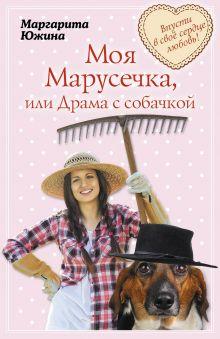Южина М.Э. - Моя Марусечка, или Драма с собачкой обложка книги