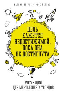 Петрас К.; Петрас Р. - Цель кажется недостижимой, пока она не достигнута. Мотивация для мечтателей и творцов обложка книги