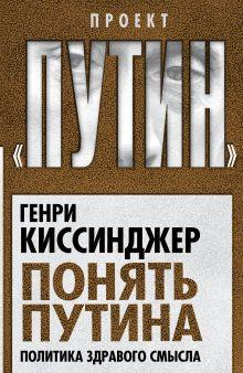 Киссинджер Г. - Понять Путина. Политика здравого смысла обложка книги