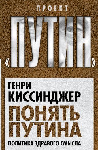 Понять Путина. Политика здравого смысла Киссинджер Г.
