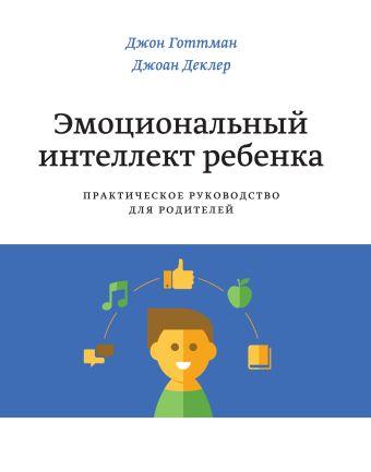 Эмоциональный интеллект ребенка. Практическое руководство для родителей Готтман Д.; Деклер Д.