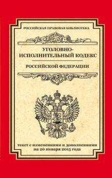 - Уголовно-исполнительный кодекс Российской Федерации: текст с изм. и доп. на 20 января 2015 г. обложка книги