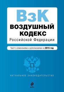 - Воздушный кодекс Российской Федерации. Текст с изм. и доп. на 2015 г. обложка книги