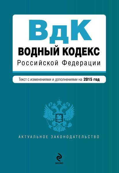 Водный кодекс Российской Федерации. Текст с изм. и доп. на 2015 год