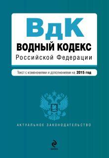 - Водный кодекс Российской Федерации. Текст с изм. и доп. на 2015 год обложка книги