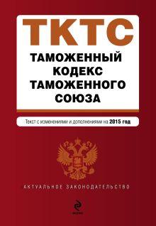 - Таможенный кодекс Таможенного союза: текст с изменениями и дополнениями на 2015 г. обложка книги