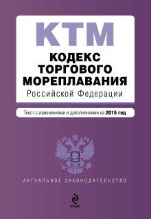 - Кодекс торгового мореплавания Российской Федерации. Текст с изм. и доп. на 2015 год обложка книги