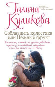 Куликова Г.М. - Соблазнить холостяка, или Нежный фрукт обложка книги