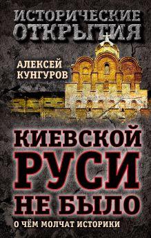Кунгуров А.А. - Киевской Руси не было: о чём молчат историки обложка книги