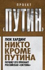 Никто кроме Путина. Почему его признает российская «система» ( Хардинг Л.  )