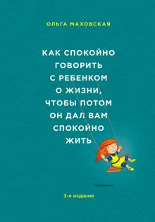 Обложка Как спокойно говорить с ребенком о жизни, чтобы потом он дал вам спокойно жить Ольга Маховская
