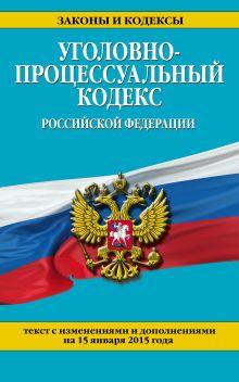 Уголовно-процессуальный кодекс Российской Федерации : текст с изм. и доп. на 15 января 2015 г.