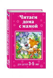 Чуковский К.И., Токмакова И.П. - Читаем дома с мамой: для детей 3-5 лет обложка книги