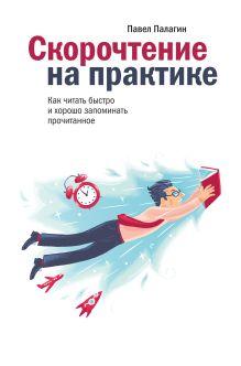 Палагин П. - Скорочтение на практике. Как читать быстро и хорошо запоминать прочитанное обложка книги
