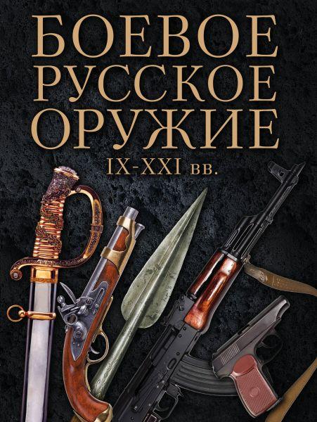 Боевое русское оружие. IX - XXI вв.
