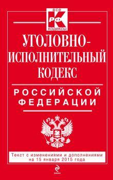 Уголовно-исполнительный кодекс Российской Федерации : текст с изм. и доп. на 15 января 2015 г.