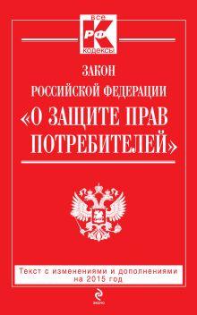 - Закон РФ О защите прав потребителей: текст с изм. и доп. на 2015 год обложка книги