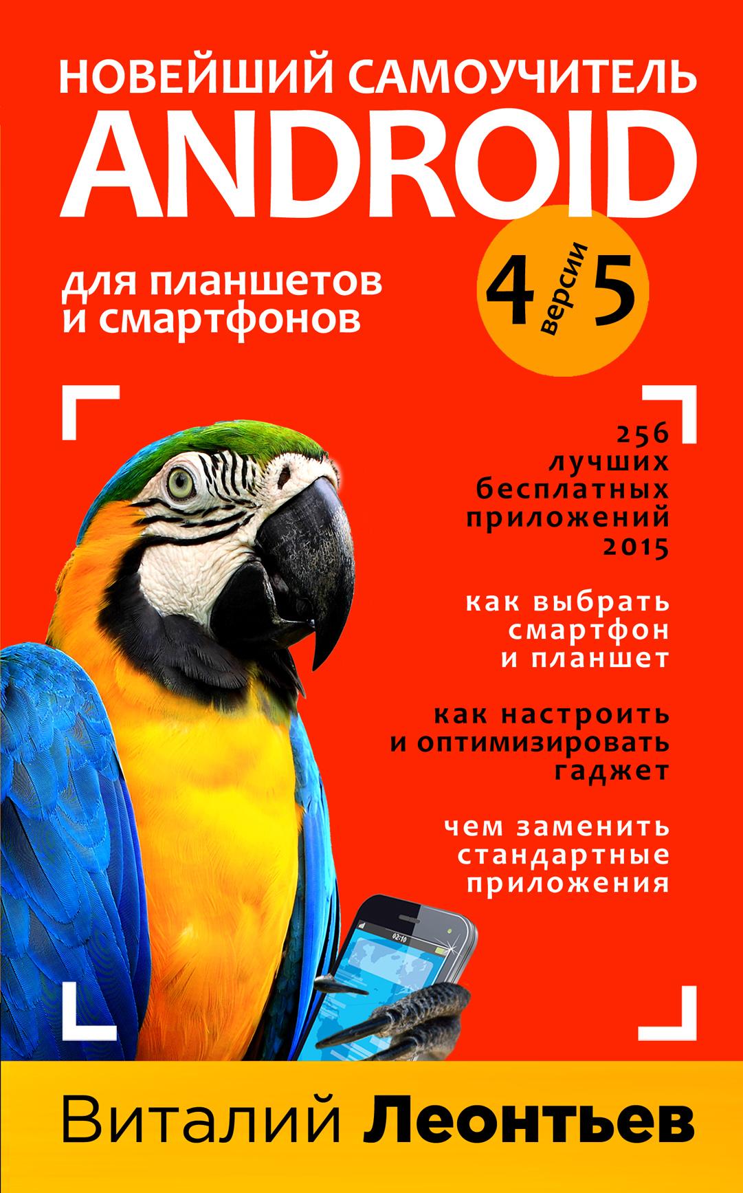 Леонтьев В.П. Новейший самоучитель Android 5 + 256 полезных приложений компьютер ноутбук планшет смартфон для всех самоучитель в вопросах и ответах