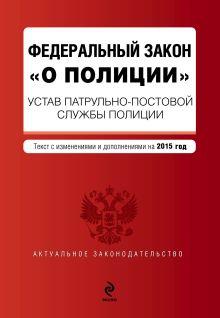 - Федеральный закон О полиции. Устав патрульно-постовой службы полиции. Текст с изм. и доп. на 2015 год обложка книги