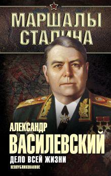Василевский А.М. - Дело всей жизни. Неопубликованное обложка книги