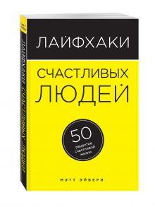 Эйвери М. - Лайфхаки счастливых людей. 50 рецептов счастливой жизни обложка книги