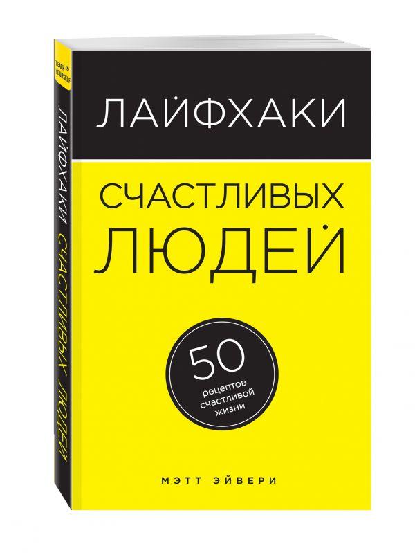 Лайфхаки счастливых людей. 50 рецептов счастливой жизни Эйвери М.