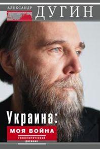 Украина: моя война. Геополитический дневник Дугин А.
