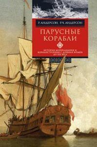 Парусные корабли. История мореплавания и кораблестроения с древних времен до XIX века Андерсон Р. и Р.Ч.