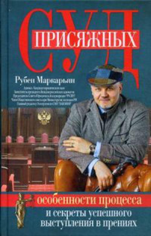 Суд присяжных. Особенности процесса и секреты успешного выступления в прениях Маркарьян Р.В.
