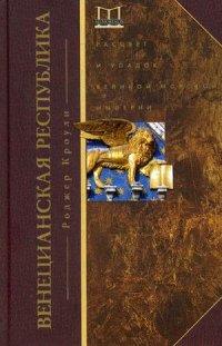Венецианская республика. Расцвет и упадок великой морской империи. 1000 - 1053 г.г. Кроули Р.