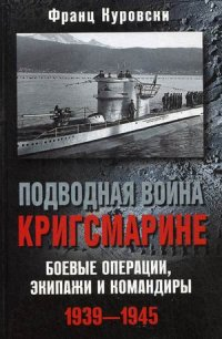 Подводная война кригсмарине. Боеве операции, - экипажи и командиры. 1939-1945 Куровски Ф.