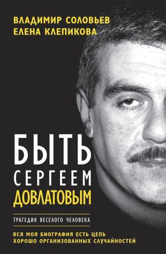 Быть Сергеем Довлатовым Соловьев В.